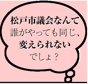 松戸市議会なんて 誰がやっても同じ、 変えられない でしょ?